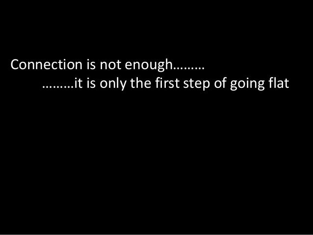 Connection is not enough………    ………it is only the first step of going flat