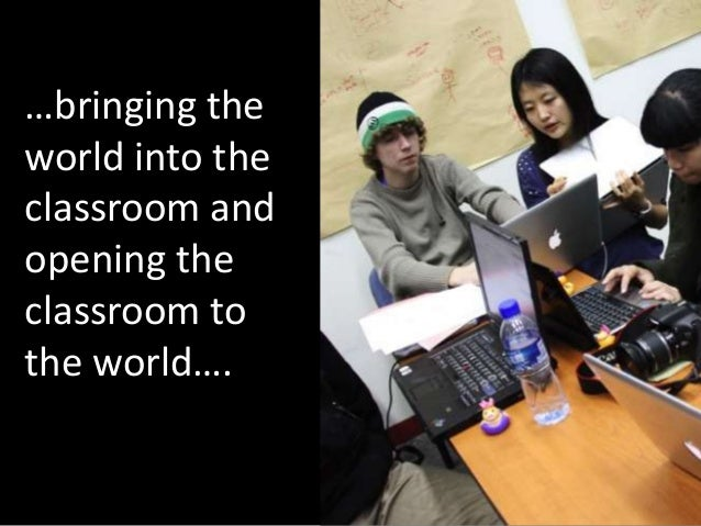 …bringing theworld into theclassroom andopening theclassroom tothe world….