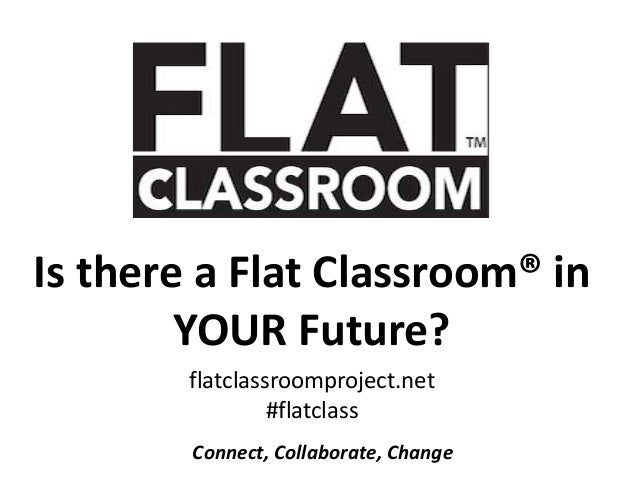 Is there a Flat Classroom® in        YOUR Future?        flatclassroomproject.net                 #flatclass        Connec...