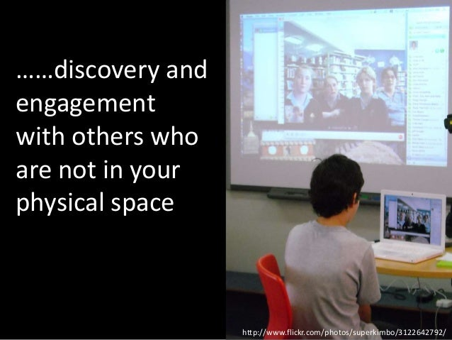 ……discovery andengagementwith others whoare not in yourphysical space                  http://www.flickr.com/photos/superk...
