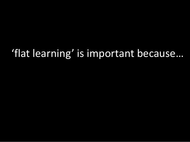 'flat learning' is important because…