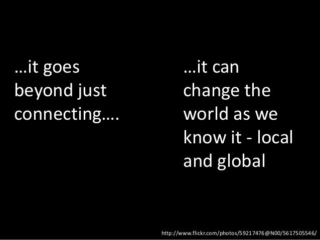 …it goes              …it canbeyond just           change theconnecting….          world as we                      know i...