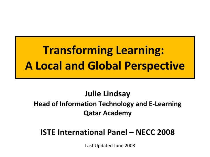 Transforming Learning:  A Local and Global Perspective Julie Lindsay Head of Information Technology and E-Learning Qatar A...