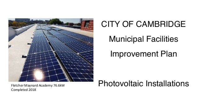 CITY OF CAMBRIDGE Municipal Facilities Improvement Plan Photovoltaic InstallationsFletcher	Maynard	Academy	76.6kW	 Complet...