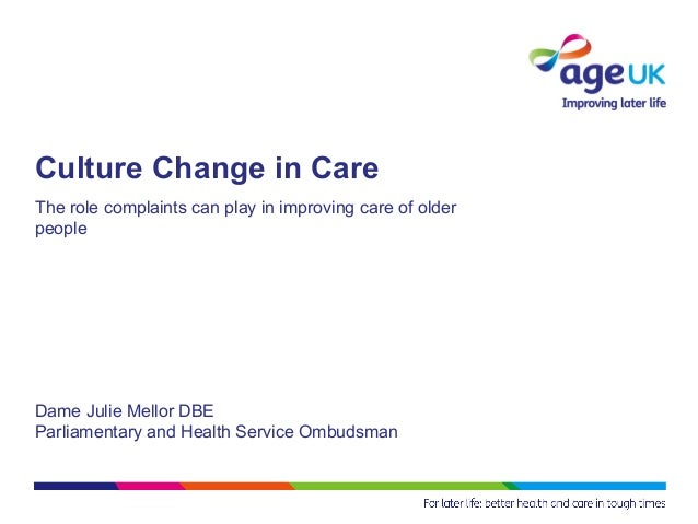 Culture Change in CareThe role complaints can play in improving care of olderpeopleDame Julie Mellor DBEParliamentary and ...