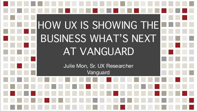 HOW UX IS SHOWING THE BUSINESS WHAT'S NEXT AT VANGUARD Julie Mon, Sr. UX Researcher  Vanguard