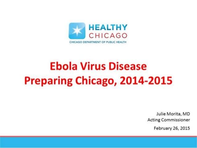 * HEALTHY -' CHICAGO  CHICAGO DEPARTMENT OF PUBLIC HEALTH  Ebola Virus Disease Preparing Chicago,  2014-2015  Julie Morita...