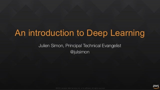 ©2015,AmazonWebServices,Inc.oritsaffiliates.Allrightsreserved An introduction to Deep Learning Julien Simon, Pri...