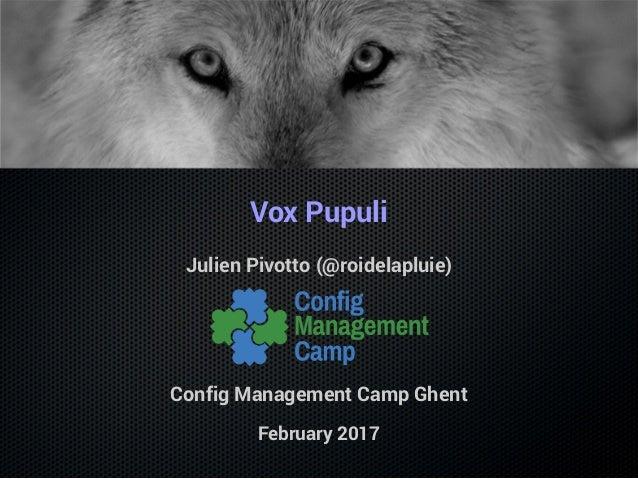 Vox Pupuli Julien Pivotto (@roidelapluie) Config Management Camp Ghent February 2017