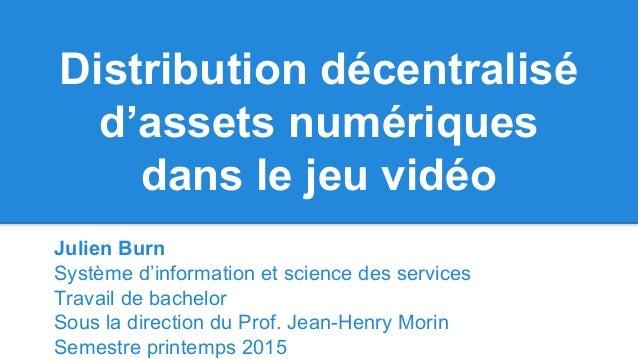 Distribution décentralisé d'assets numériques dans le jeu vidéo Julien Burn Système d'information et science des services ...