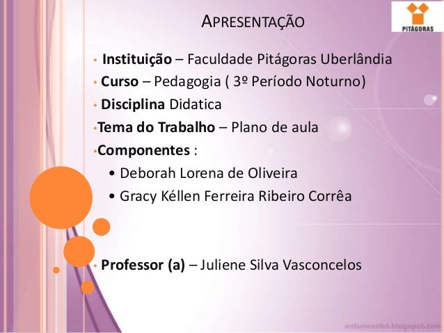 APRESENTAÇÃO • Instituição – Faculdade Pitágoras Uberlândia • Curso – Pedagogia ( 3º Período Noturno) • Disciplina Didatic...