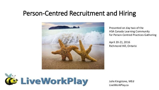 Person-Centred Recruitment and Hiring Julie Kingstone, MEd LiveWorkPlay.ca Presented on day two of the HSA Canada Learning...