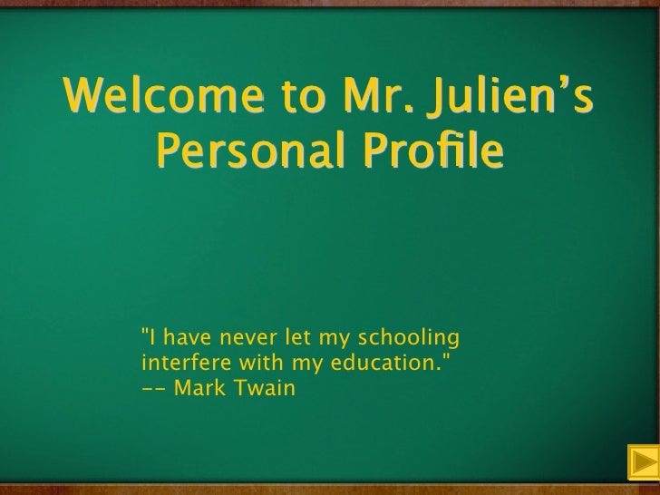 """Welcome to Mr. Julien's    Personal Profile      """"I have never let my schooling    interfere with my education.""""    -- Mark..."""
