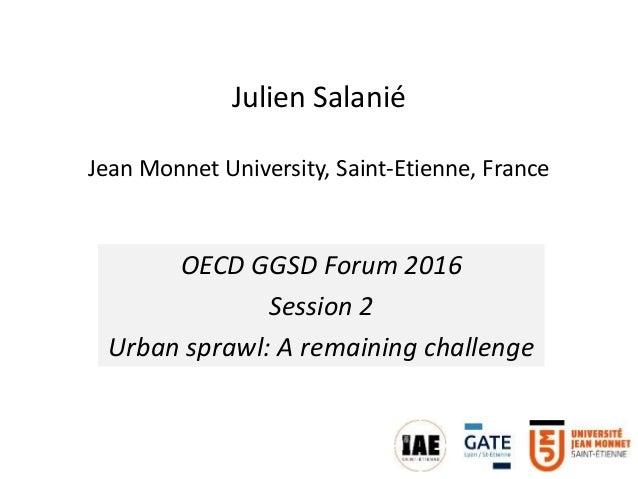 Julien Salanié Jean Monnet University, Saint-Etienne, France OECD GGSD Forum 2016 Session 2 Urban sprawl: A remaining chal...