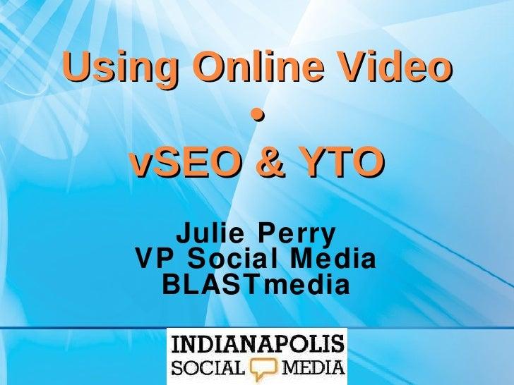 Using Online Video • vSEO & YTO Julie Perry VP Social Media BLASTmedia