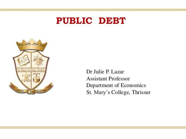 PUBLIC DEBT Dr Julie P. Lazar Assistant Professor Department of Economics St. Mary's College, Thrissur