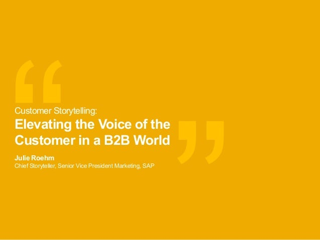 """ "" Julie Roehm Chief Storyteller, Senior Vice President Marketing, SAP Customer Storytelling: Elevating the Voice of the ..."