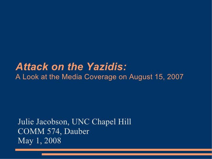 Attack on the Yazidis: A Look at the Media Coverage on August 15, 2007     Julie Jacobson, UNC Chapel Hill COMM 574, Daube...