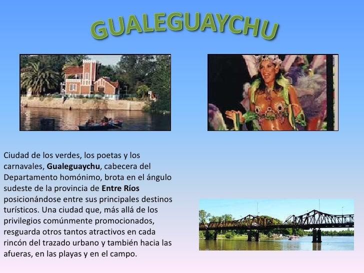 Ciudad de los verdes, los poetas y loscarnavales, Gualeguaychu, cabecera delDepartamento homónimo, brota en el ángulosudes...