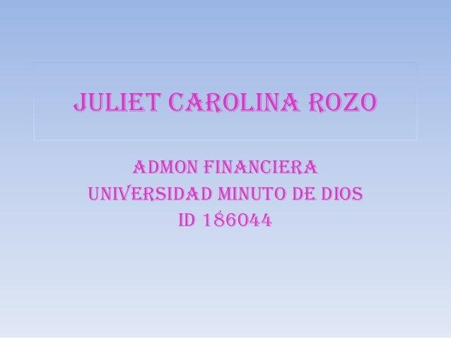 JULIET CAROLINA ROZO    ADMON FINANCIERAUNIVERSIDAD MINUTO DE DIOS        ID 186044