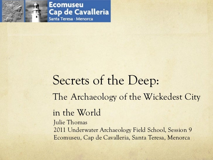 Secrets of the Deep:  The   Archaeology of the Wickedest City in the World Julie Thomas 2011 Underwater Archaeology Field ...