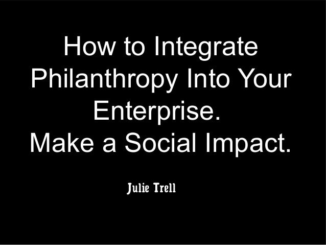 How to Integrate Philanthropy Into Your Enterprise. Make a Social Impact. Julie Trell