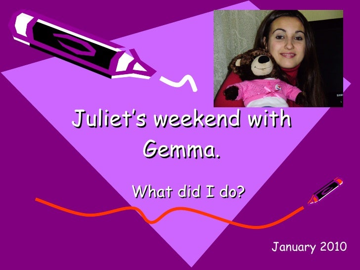 Juliet's weekend with Gemma. What did I do? January 2010