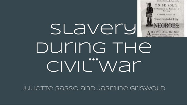 Slavery During the civil war Juliette Sasso and Jasmine Griswold