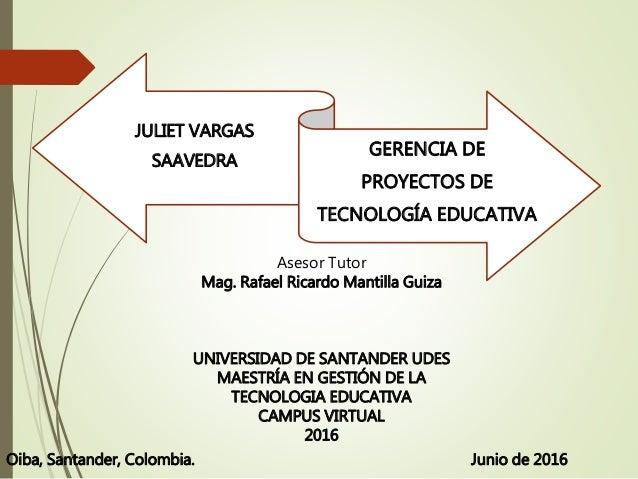 JULIET VARGAS SAAVEDRA GERENCIA DE PROYECTOS DE TECNOLOGÍA EDUCATIVA Asesor Tutor Mag. Rafael Ricardo Mantilla Guiza UNIVE...