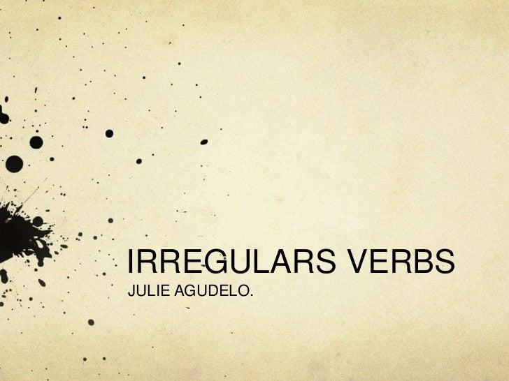 IRREGULARS VERBS<br />JULIE AGUDELO.<br />
