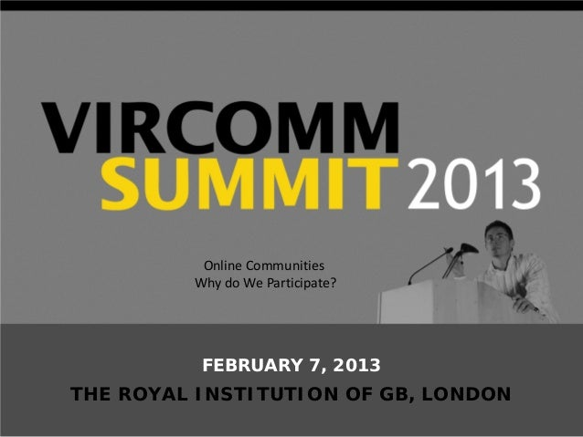 Online Communities         Why do We Participate?          FEBRUARY 7, 2013THE ROYAL INSTITUTION OF GB, LONDON