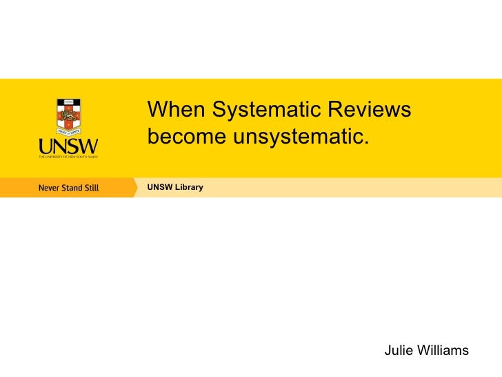 When Systematic Reviewsbecome unsystematic.UNSW Library                    Julie Williams