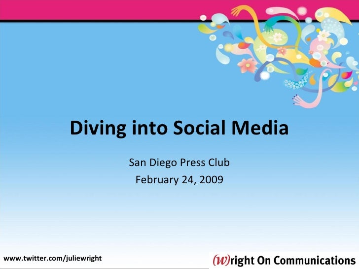 Diving into Social Media San Diego Press Club February 24, 2009 www.twitter.com/juliewright