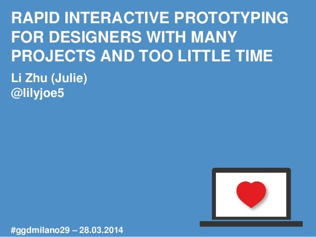 RAPID INTERACTIVE PROTOTYPING FOR DESIGNERS WITH MANY PROJECTS AND TOO LITTLE TIME Li Zhu (Julie) @lilyjoe5 #ggdmilano29 –...