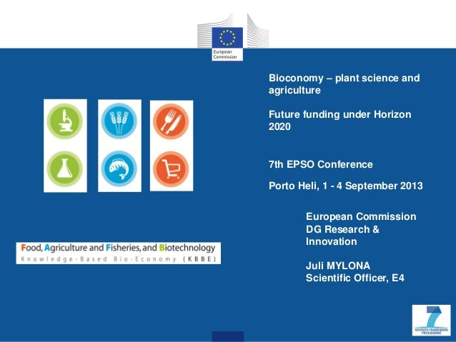 Bioconomy – plant science and agriculture Future funding under Horizon 2020 7th EPSO Conference Porto Heli, 1 - 4 Septembe...