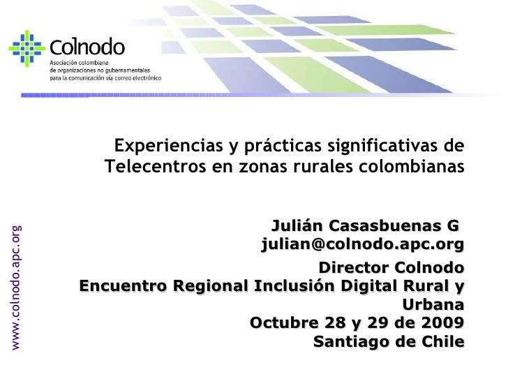 <ul><li>Experiencias y prácticas significativas de Telecentros en zonas rurales colombianas </li></ul><ul><li>Julián Casas...