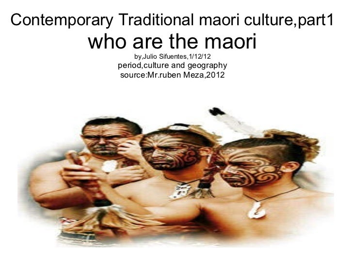 Contemporary Traditional maori culture,part1 who are the maori by,Julio Sifuentes,1/12/12 period,culture and geography sou...
