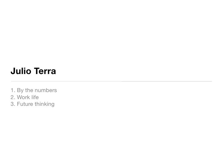 Julio Terra 1. By the numbers 2. Work life 3. Future thinking