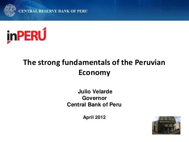 The strong fundamentals of the PeruvianEconomyJulio VelardeGovernorCentral Bank of PeruApril 2012