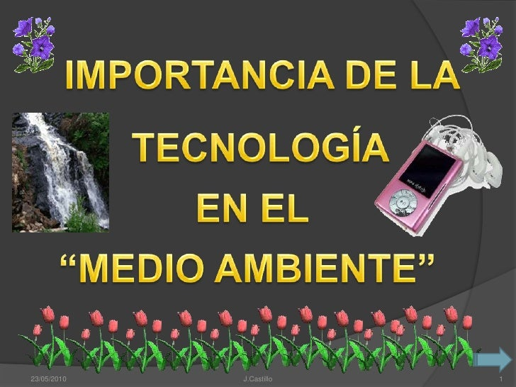 """IMPORTANCIA DE LA<br />TECNOLOGÍA<br />EN EL<br />""""MEDIO AMBIENTE""""<br />23/05/2010<br />J.Castillo<br />1<br />"""