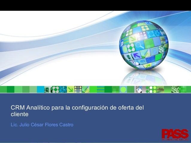 CRM Analítico para la configuración de oferta del cliente Lic. Julio César Flores Castro PASS , antes SPSS México