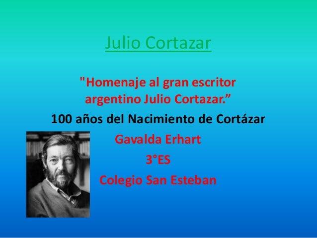 """Julio Cortazar """"Homenaje al gran escritor argentino Julio Cortazar."""" 100 años del Nacimiento de Cortázar Gavalda Erhart 3°..."""
