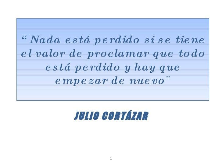 """"""" Nada está perdido si se tiene el valor de proclamar que todo está perdido y hay que empezar de nuevo """" JULIO CORTÁZAR 1"""