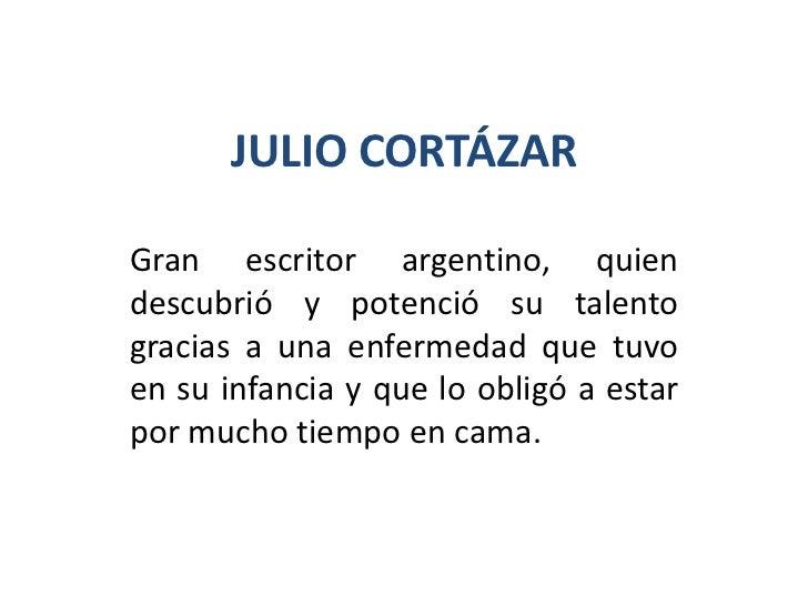 JULIO CORTÁZARGran escritor argentino, quiendescubrió y potenció su talentogracias a una enfermedad que tuvoen su infancia...