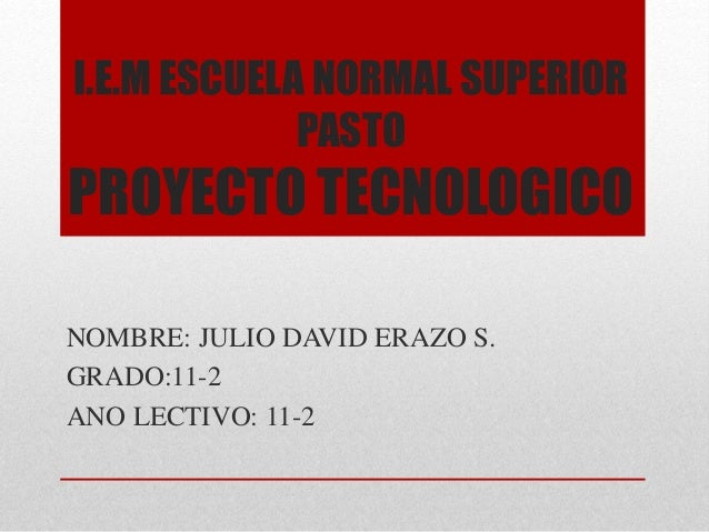 I.E.M ESCUELA NORMAL SUPERIOR PASTO PROYECTO TECNOLOGICO NOMBRE: JULIO DAVID ERAZO S. GRADO:11-2 ANO LECTIVO: 11-2