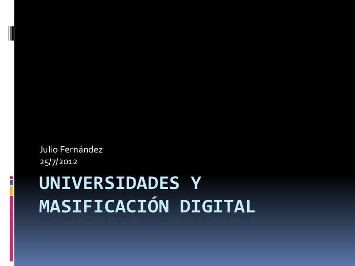 Julio Fernández25/7/2012UNIVERSIDADES YMASIFICACIÓN DIGITAL