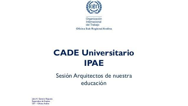 CADE Universitario IPAE Sesión Arquitectos de nuestra educación Oficina Sub Regional Andina Julio H. Gamero Requena Especi...