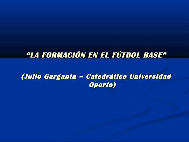 """""""""""LA FORMACIÓN EN EL FÚTBOL BASE""""LA FORMACIÓN EN EL FÚTBOL BASE""""((Julio Garganta – Catedrático UniversidadJulio Garganta –..."""