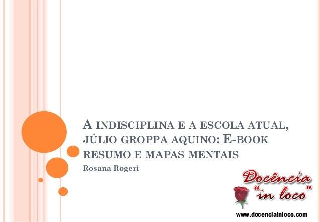A INDISCIPLINA E A ESCOLA ATUAL, JÚLIO GROPPA AQUINO: E-BOOK RESUMO E MAPAS MENTAIS  Rosana Rogeri  www.docenciainloco.com