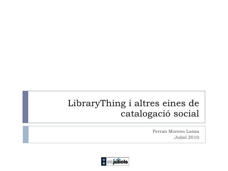 LibraryThing i altres eines de catalogació social Ferran Moreno Lanza Juliol 2010
